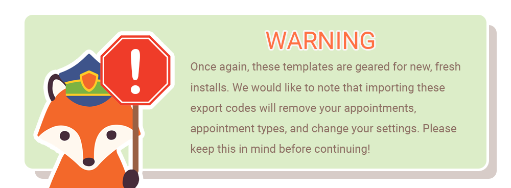 Warning! Once again, these templates are geared for new, fresh installs. We would like to note that importing these export codes will remove your appointments, appointment types, and change your settings. Please keep this in mind before continuing!